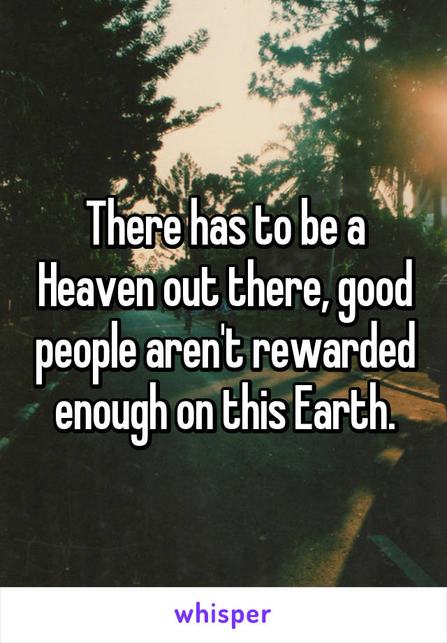 There has to be a Heaven out there, good people aren't rewarded enough on this Earth.