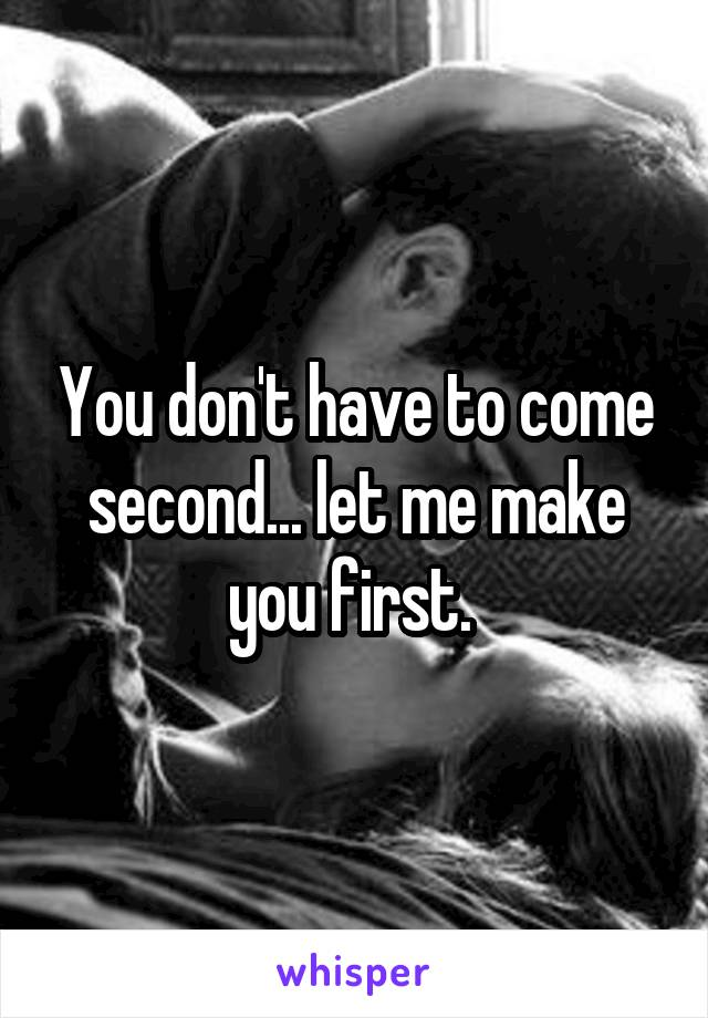 You don't have to come second... let me make you first.