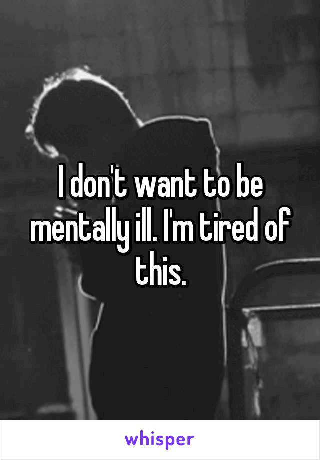 I don't want to be mentally ill. I'm tired of this.