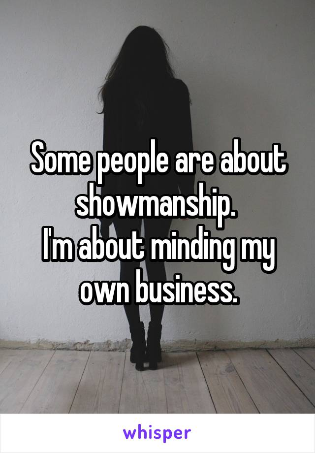 Some people are about showmanship.  I'm about minding my own business.