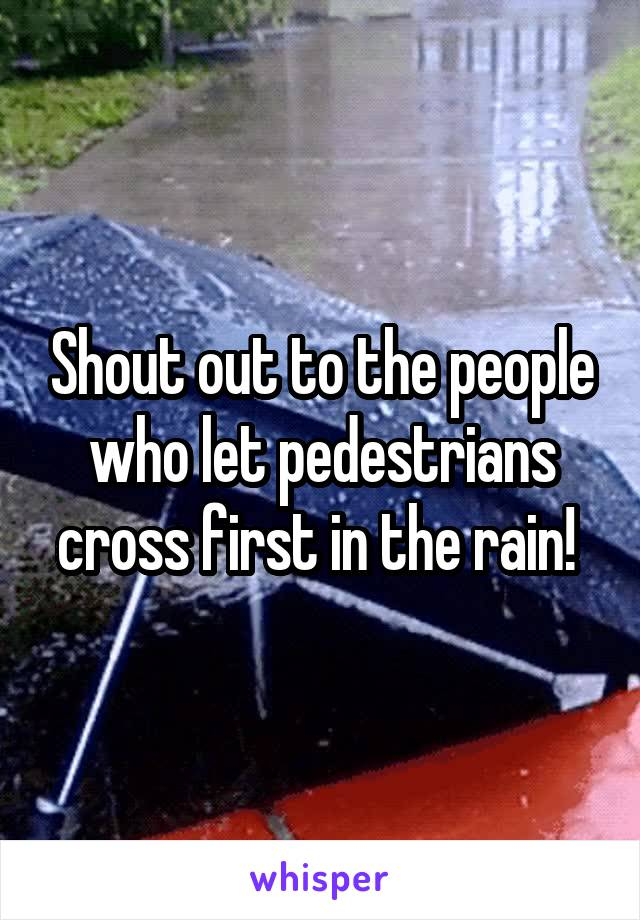 Shout out to the people who let pedestrians cross first in the rain!