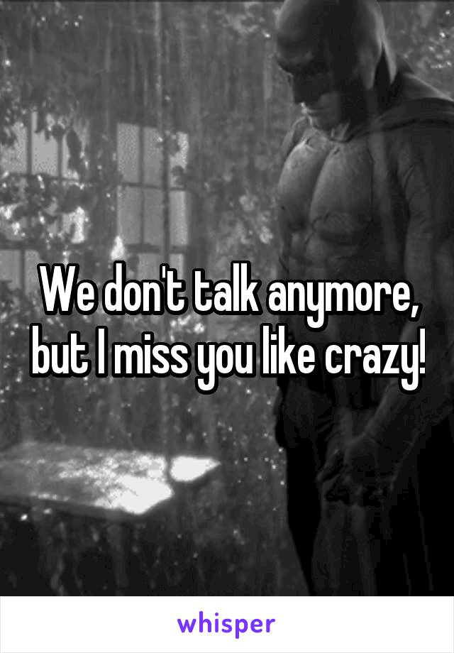 We don't talk anymore, but I miss you like crazy!