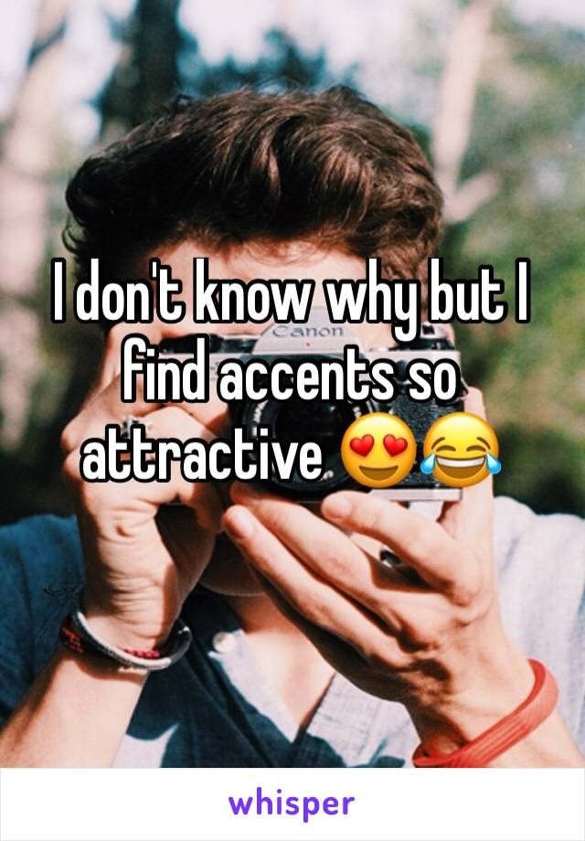I don't know why but I find accents so attractive 😍😂