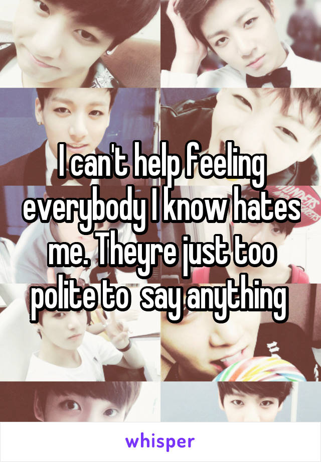 I can't help feeling everybody I know hates me. Theyre just too polite to  say anything