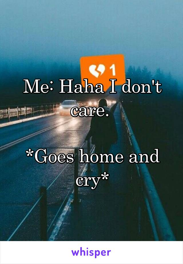 Me: Haha I don't care.   *Goes home and cry*
