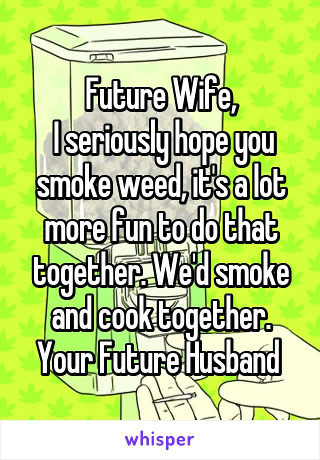 Future Wife,  I seriously hope you smoke weed, it's a lot more fun to do that together. We'd smoke and cook together. Your Future Husband