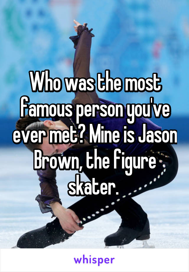 Who was the most famous person you've ever met? Mine is Jason Brown, the figure skater.