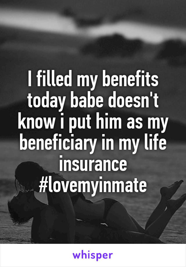 I filled my benefits today babe doesn't know i put him as my beneficiary in my life insurance #lovemyinmate