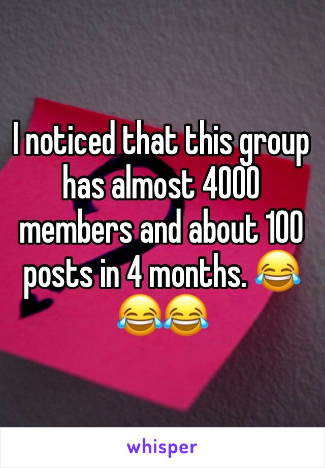 I noticed that this group has almost 4000 members and about 100 posts in 4 months. 😂😂😂