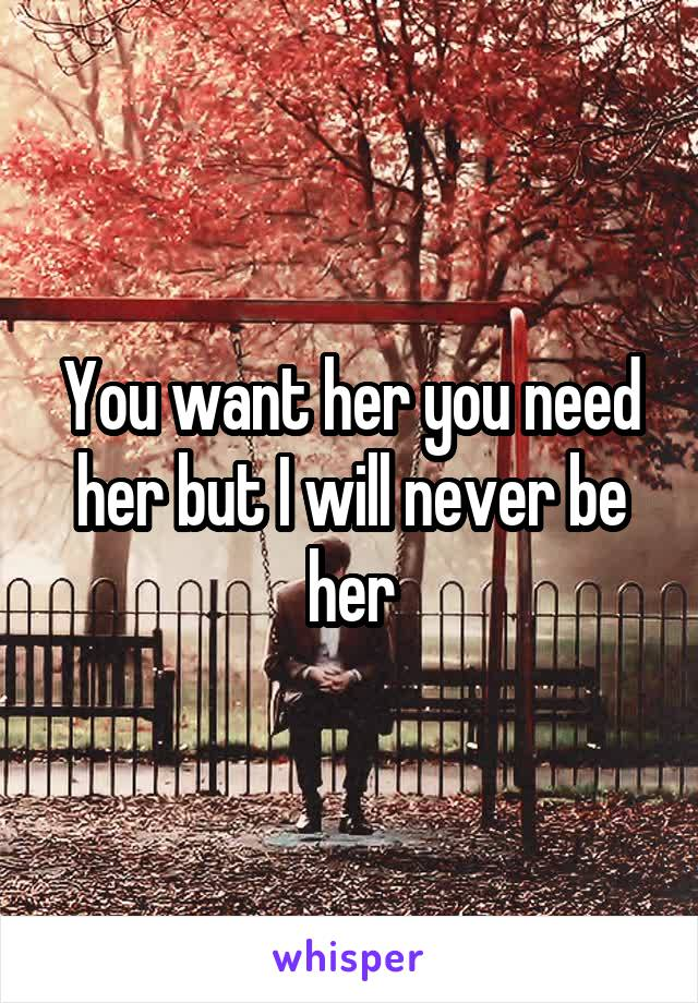 You want her you need her but I will never be her