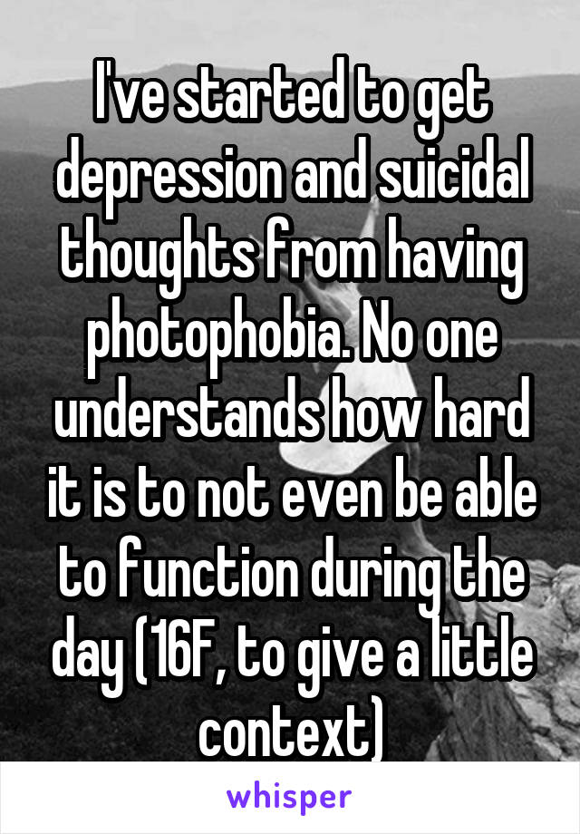 I've started to get depression and suicidal thoughts from having photophobia. No one understands how hard it is to not even be able to function during the day (16F, to give a little context)