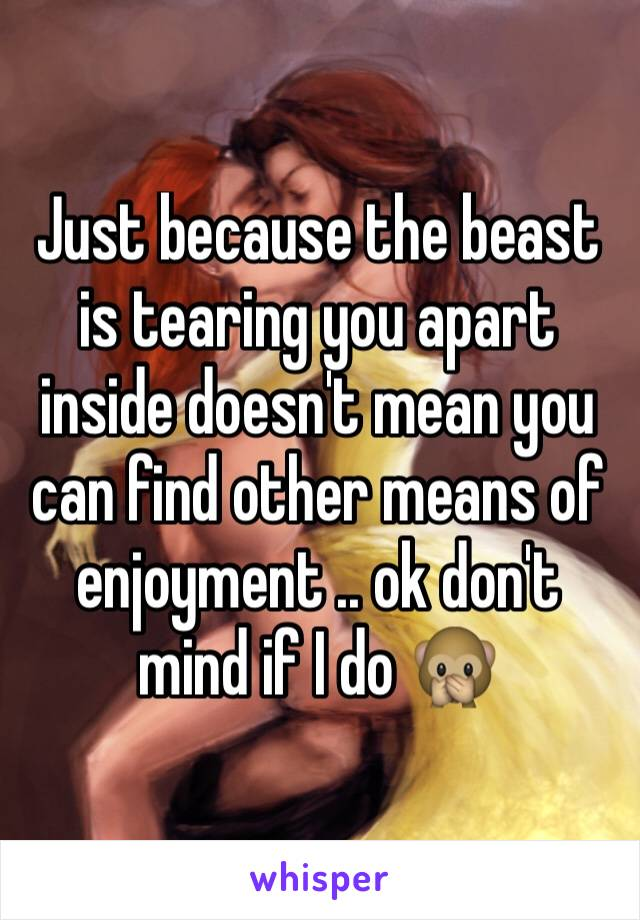 Just because the beast is tearing you apart inside doesn't mean you can find other means of enjoyment .. ok don't mind if I do 🙊
