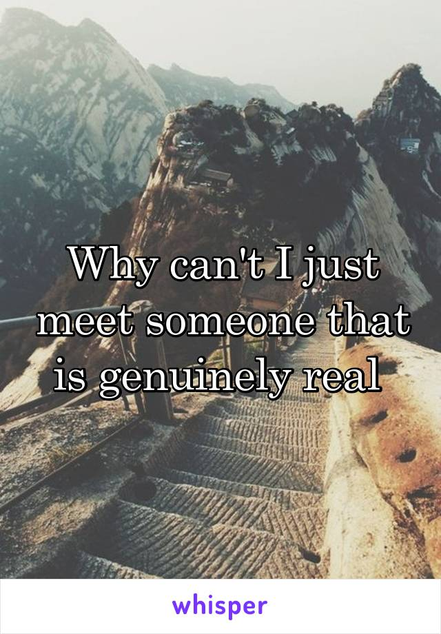 Why can't I just meet someone that is genuinely real