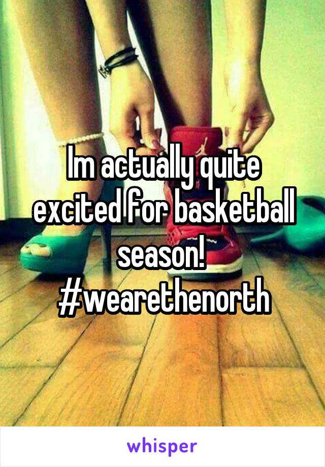 Im actually quite excited for basketball season!  #wearethenorth