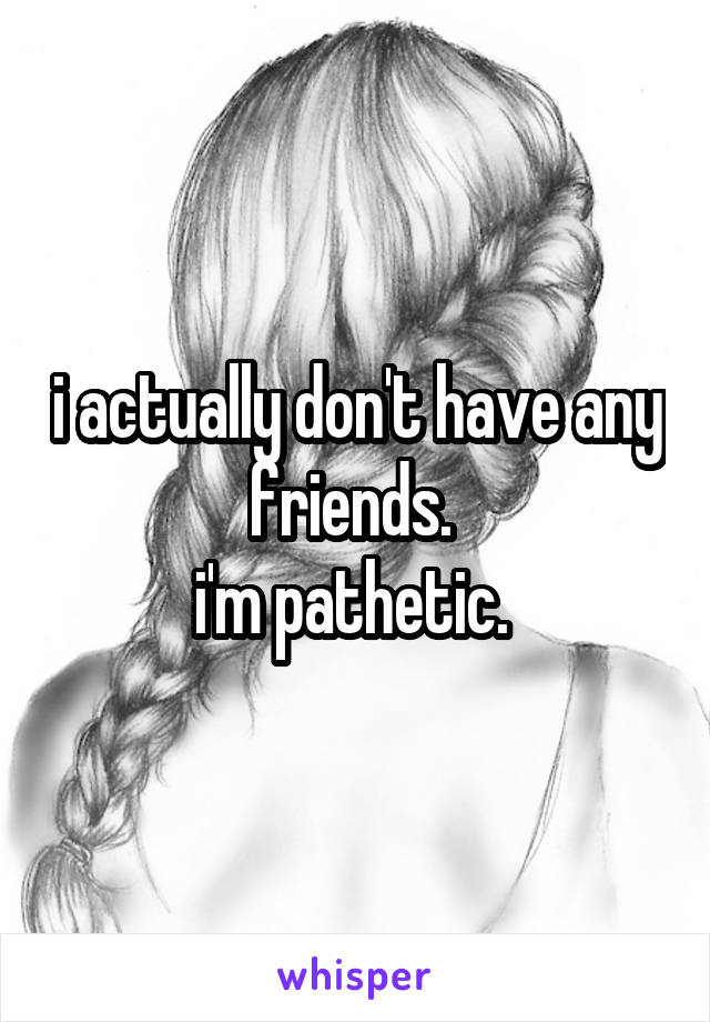 i actually don't have any friends.  i'm pathetic.