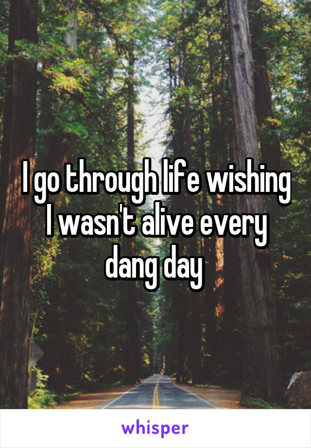I go through life wishing I wasn't alive every dang day