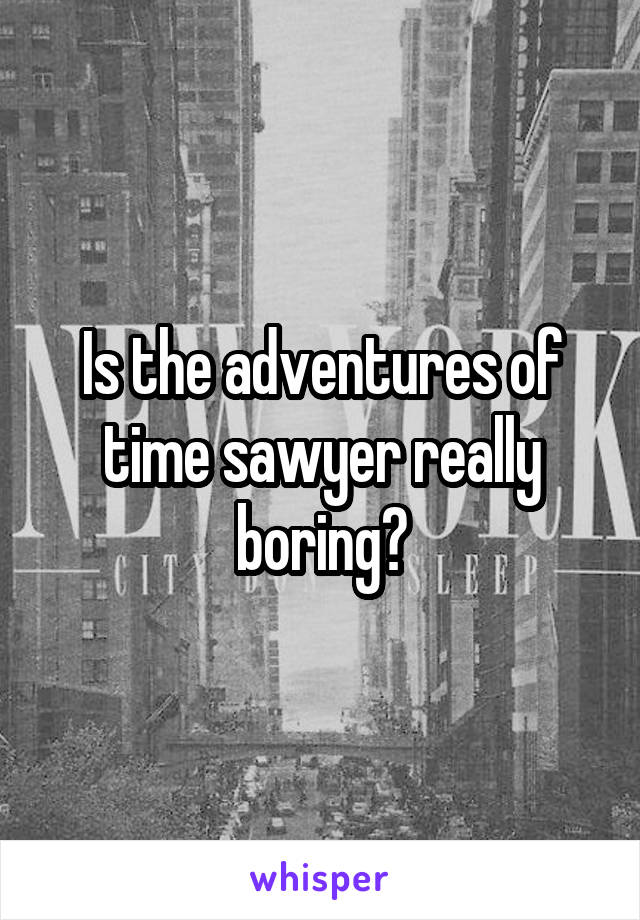 Is the adventures of time sawyer really boring?