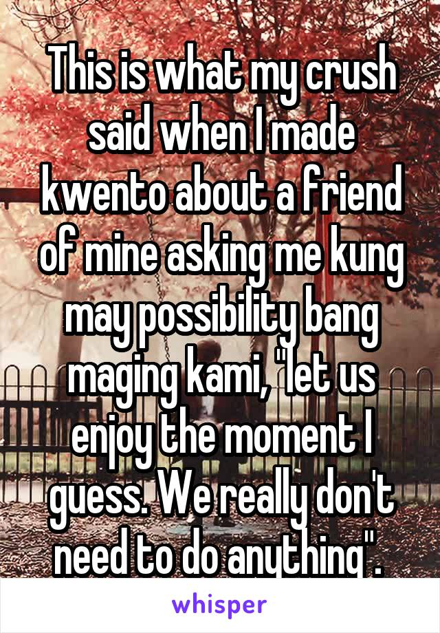 "This is what my crush said when I made kwento about a friend of mine asking me kung may possibility bang maging kami, ""let us enjoy the moment I guess. We really don't need to do anything""."