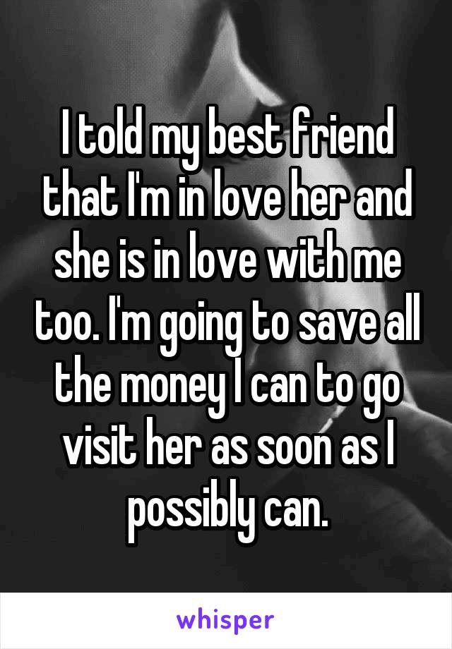 I told my best friend that I'm in love her and she is in love with me too. I'm going to save all the money I can to go visit her as soon as I possibly can.