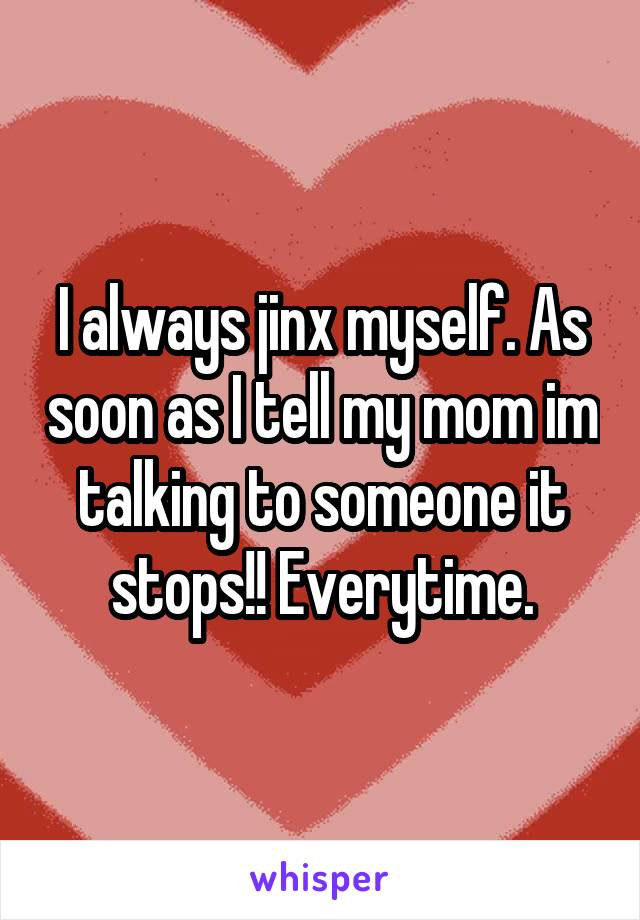I always jinx myself. As soon as I tell my mom im talking to someone it stops!! Everytime.