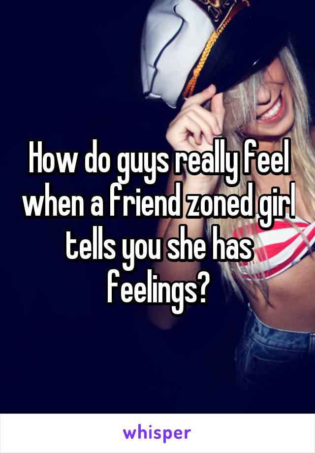 How do guys really feel when a friend zoned girl tells you she has feelings?