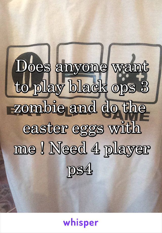 Does anyone want to play black ops 3 zombie and do the  easter eggs with me ! Need 4 player ps4