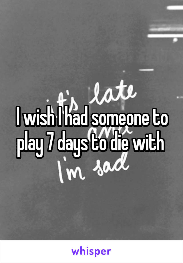 I wish I had someone to play 7 days to die with