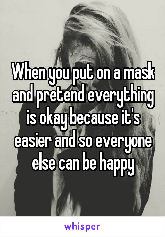When you put on a mask and pretend everything is okay because it's easier and so everyone else can be happy