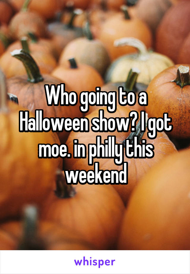 Who going to a Halloween show? I got moe. in philly this weekend