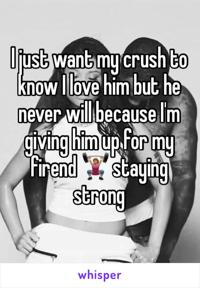 I just want my crush to know I love him but he never will because I'm giving him up for my firend 🏋🏽♀️ staying strong