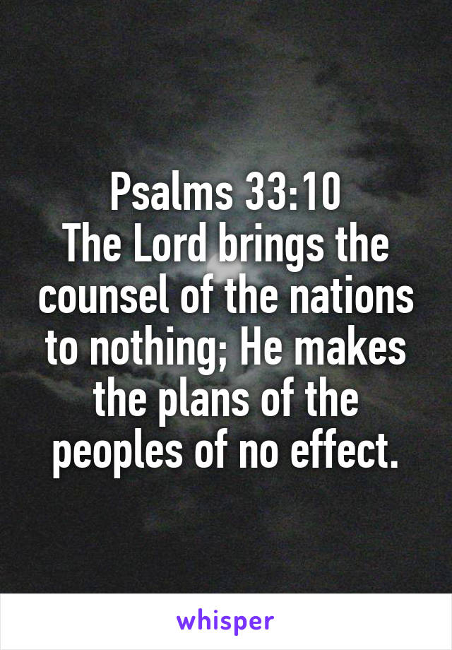 Psalms 33:10 The Lord brings the counsel of the nations to nothing; He makes the plans of the peoples of no effect.