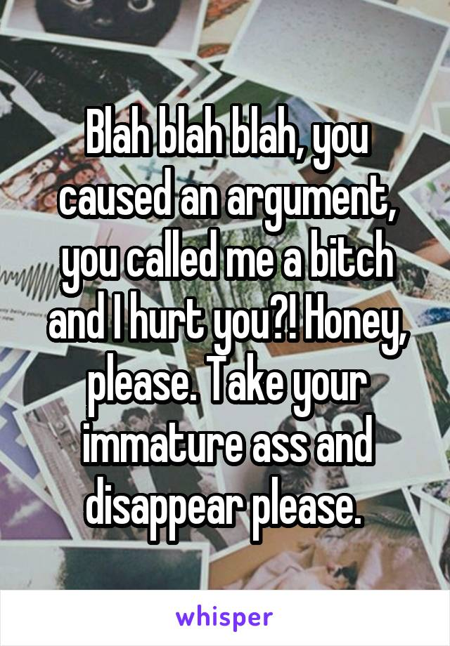 Blah blah blah, you caused an argument, you called me a bitch and I hurt you?! Honey, please. Take your immature ass and disappear please.