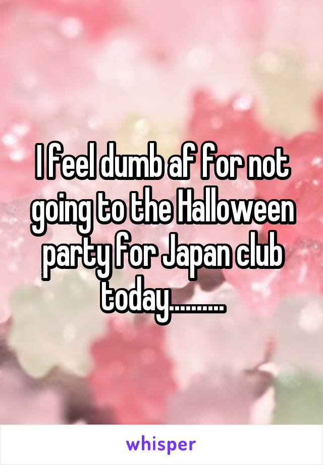 I feel dumb af for not going to the Halloween party for Japan club today..........