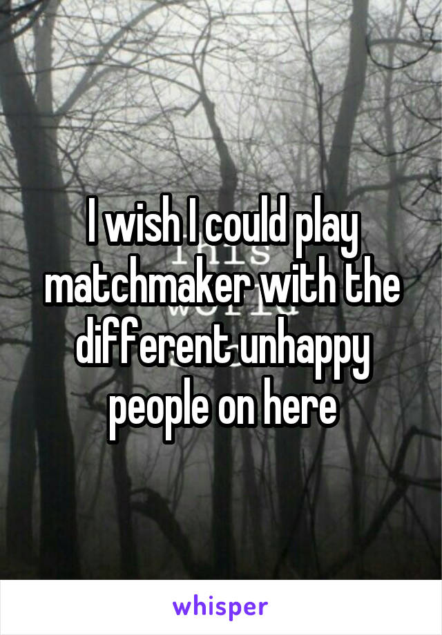 I wish I could play matchmaker with the different unhappy people on here