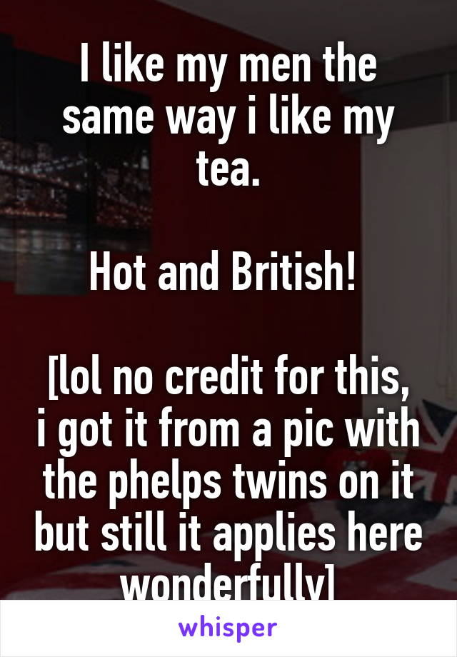 I like my men the same way i like my tea.  Hot and British!   [lol no credit for this, i got it from a pic with the phelps twins on it but still it applies here wonderfully]