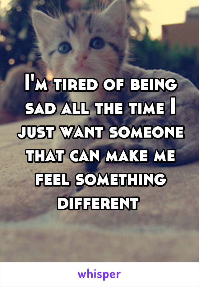 I'm tired of being sad all the time I just want someone that can make me feel something different