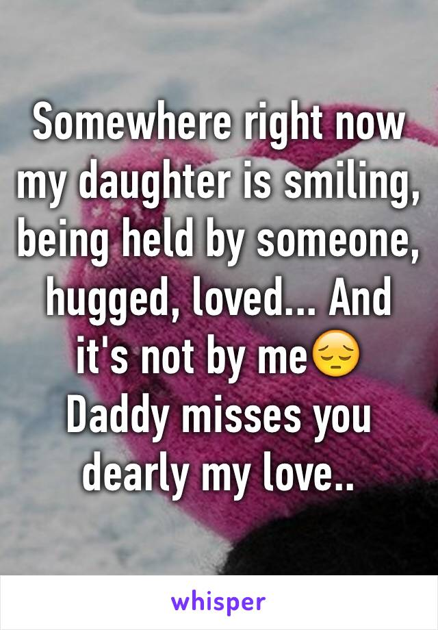 Somewhere right now my daughter is smiling, being held by someone, hugged, loved... And it's not by me😔 Daddy misses you dearly my love..
