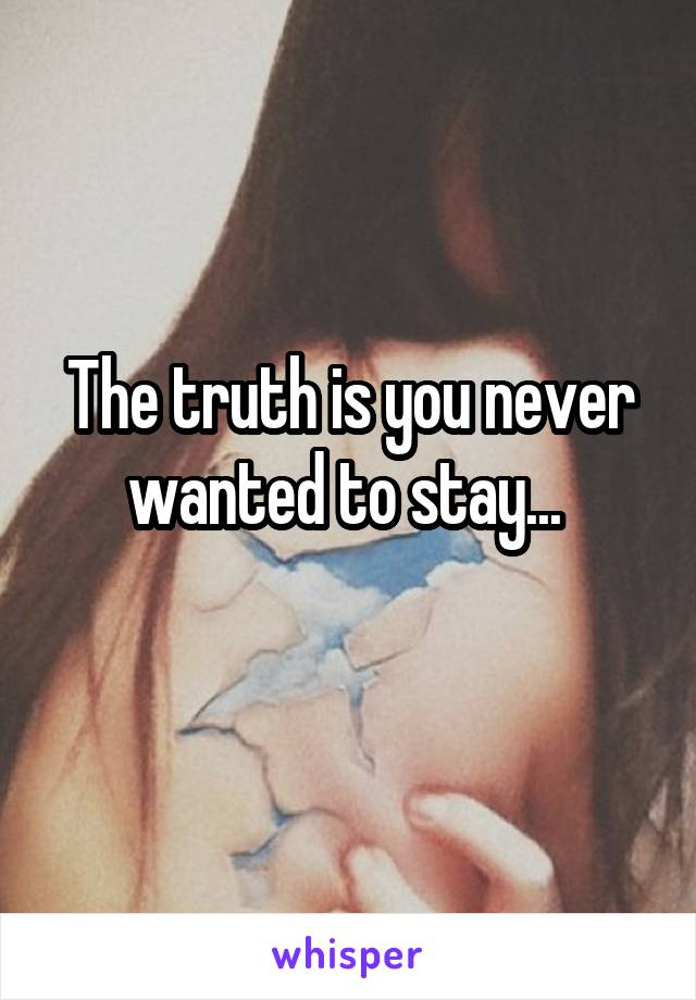 The truth is you never wanted to stay...