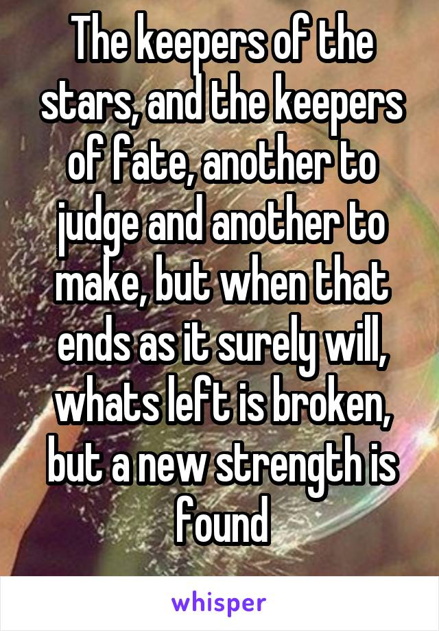 The keepers of the stars, and the keepers of fate, another to judge and another to make, but when that ends as it surely will, whats left is broken, but a new strength is found