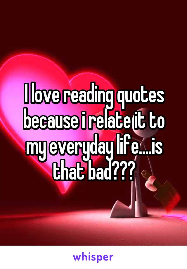 I love reading quotes because i relate it to my everyday life....is that bad???