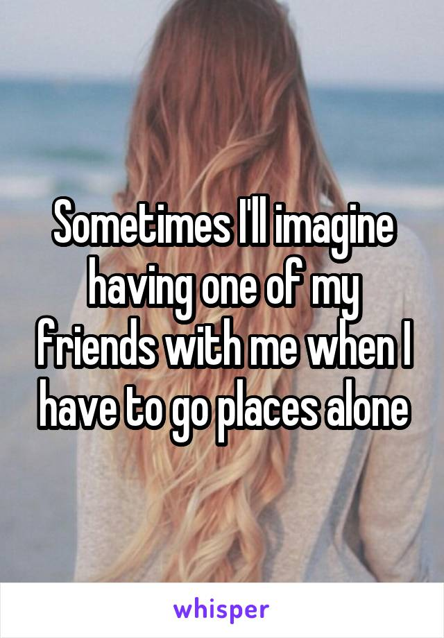 Sometimes I'll imagine having one of my friends with me when I have to go places alone