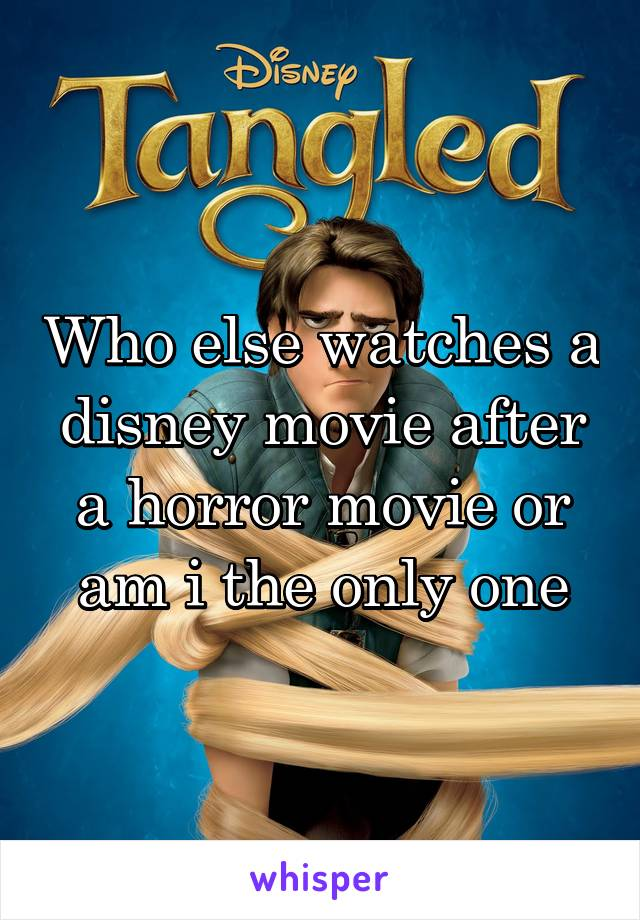 Who else watches a disney movie after a horror movie or am i the only one
