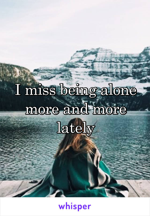 I miss being alone more and more lately
