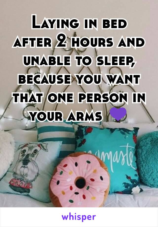 Laying in bed after 2 hours and unable to sleep, because you want that one person in your arms 💜