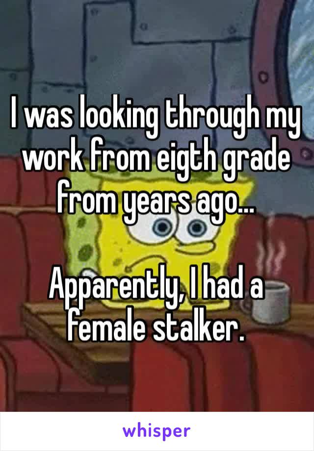 I was looking through my work from eigth grade from years ago…  Apparently, I had a female stalker.