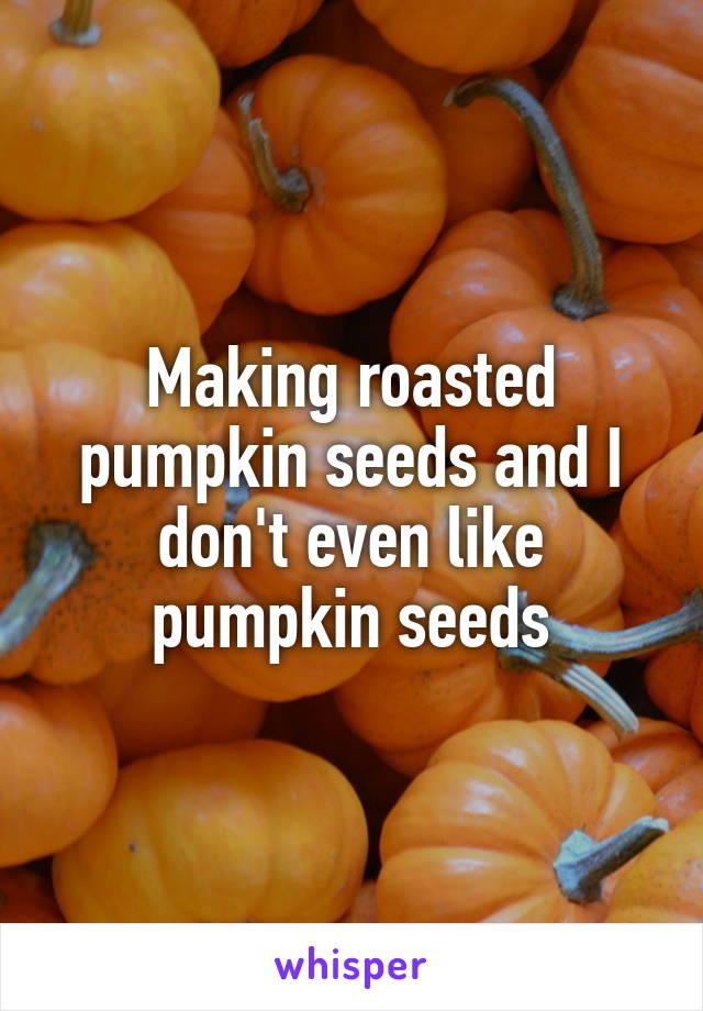 Making roasted pumpkin seeds and I don't even like pumpkin seeds