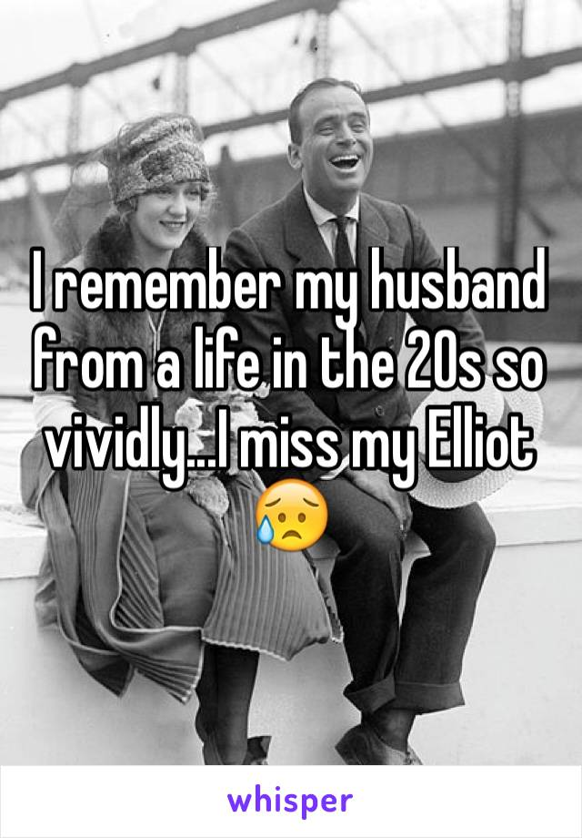 I remember my husband from a life in the 20s so vividly...I miss my Elliot 😥