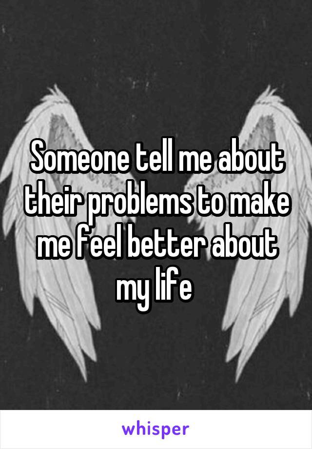 Someone tell me about their problems to make me feel better about my life