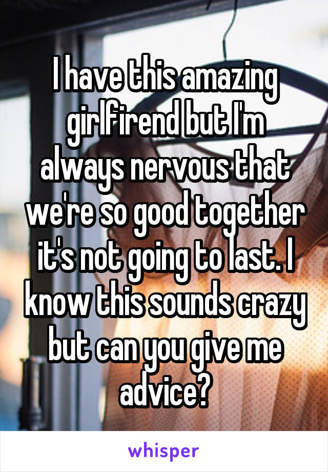 I have this amazing girlfirend but I'm always nervous that we're so good together it's not going to last. I know this sounds crazy but can you give me advice?