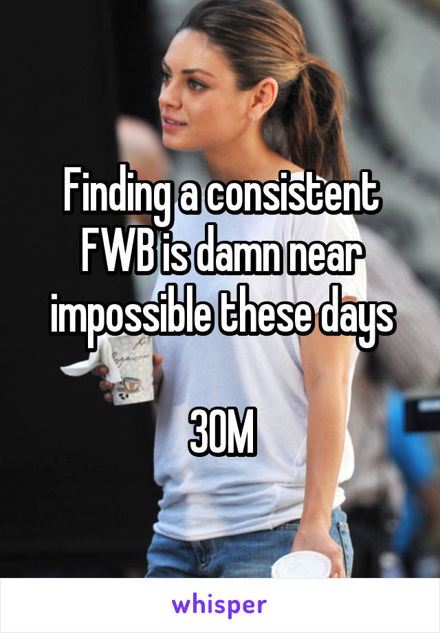 Finding a consistent FWB is damn near impossible these days  30M